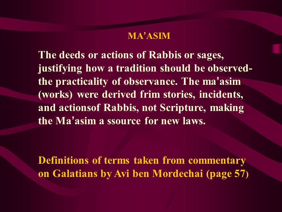 MA ASIM The deeds or actions of Rabbis or sages, justifying how a tradition should be observed- the practicality of observance. The ma asim (works) we