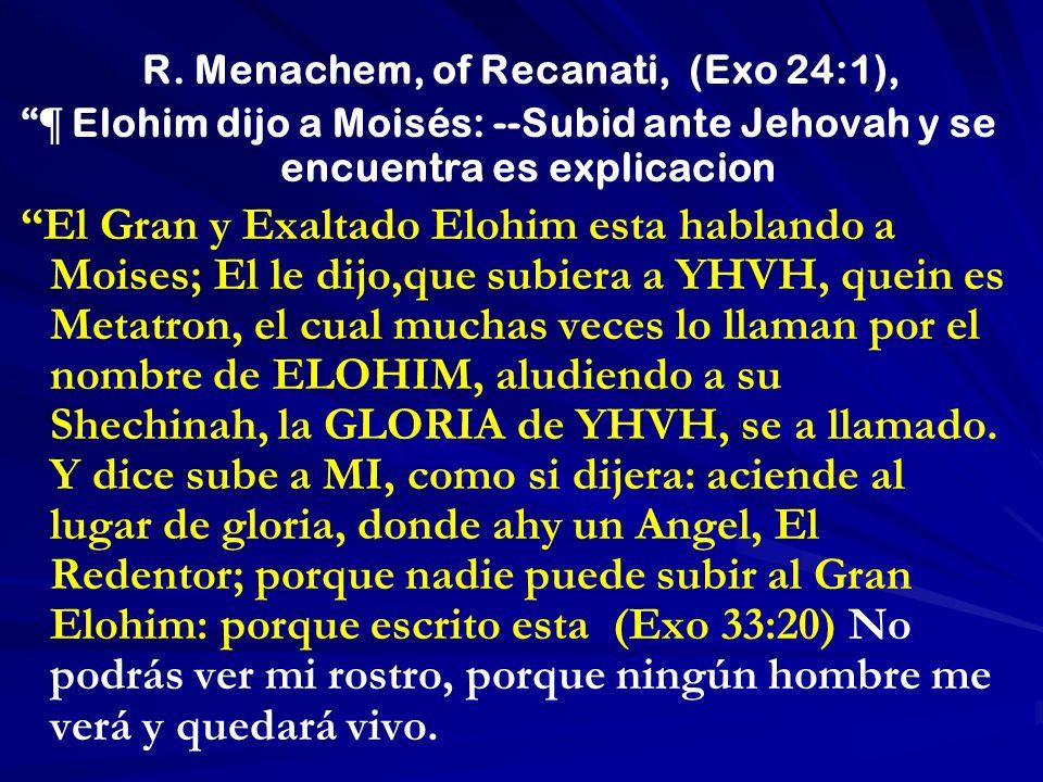 R. Menachem, of Recanati, (Exo 24:1), ¶ Elohim dijo a Moisés: --Subid ante Jehovah y se encuentra es explicacion El Gran y Exaltado Elohim esta hablan