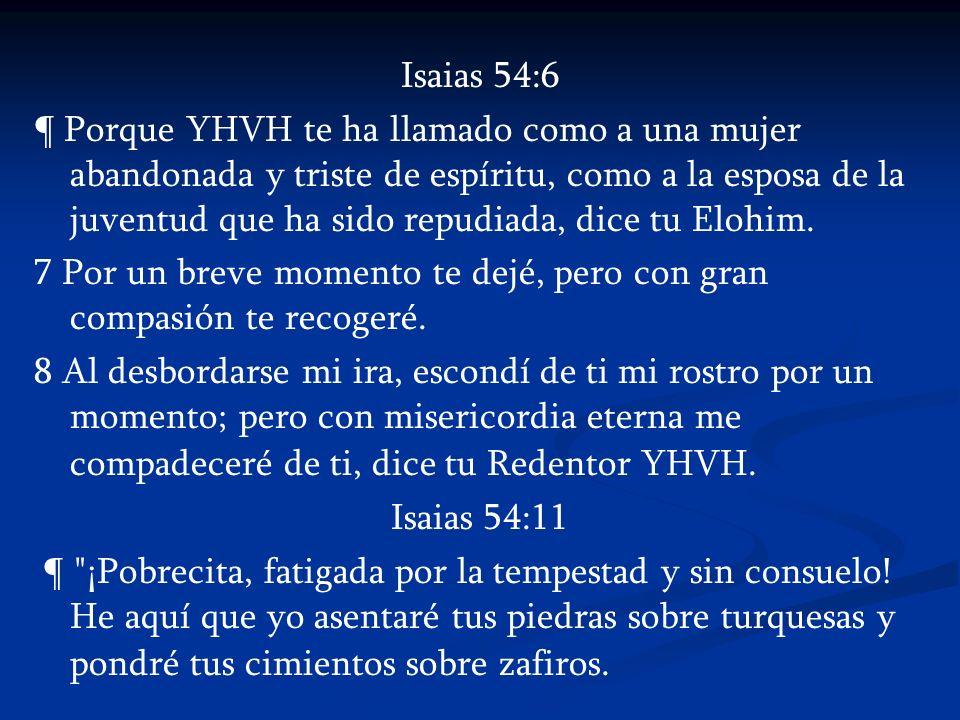 Isaias 54:6 ¶ Porque YHVH te ha llamado como a una mujer abandonada y triste de espíritu, como a la esposa de la juventud que ha sido repudiada, dice