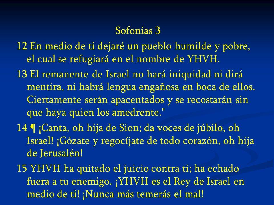 Sofonias 3 12 En medio de ti dejaré un pueblo humilde y pobre, el cual se refugiará en el nombre de YHVH. 13 El remanente de Israel no hará iniquidad