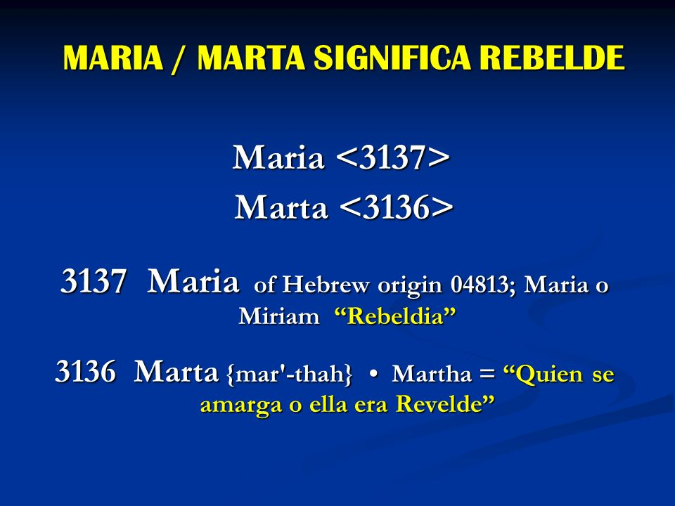MARIA / MARTA SIGNIFICA REBELDE Maria Maria Marta Marta 3137 Maria of Hebrew origin 04813; Maria o Miriam Rebeldia 3136 Marta {mar'-thah} Martha = Qui