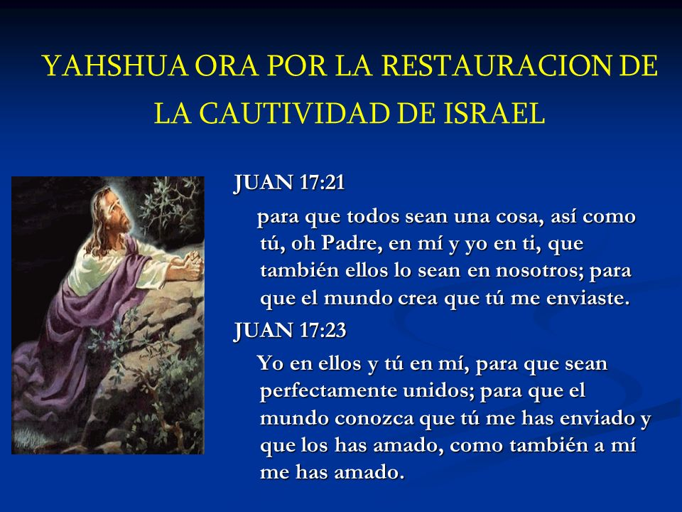 YAHSHUA ORA POR LA RESTAURACION DE LA CAUTIVIDAD DE ISRAEL JUAN 17:21 para que todos sean una cosa, así como tú, oh Padre, en mí y yo en ti, que tambi