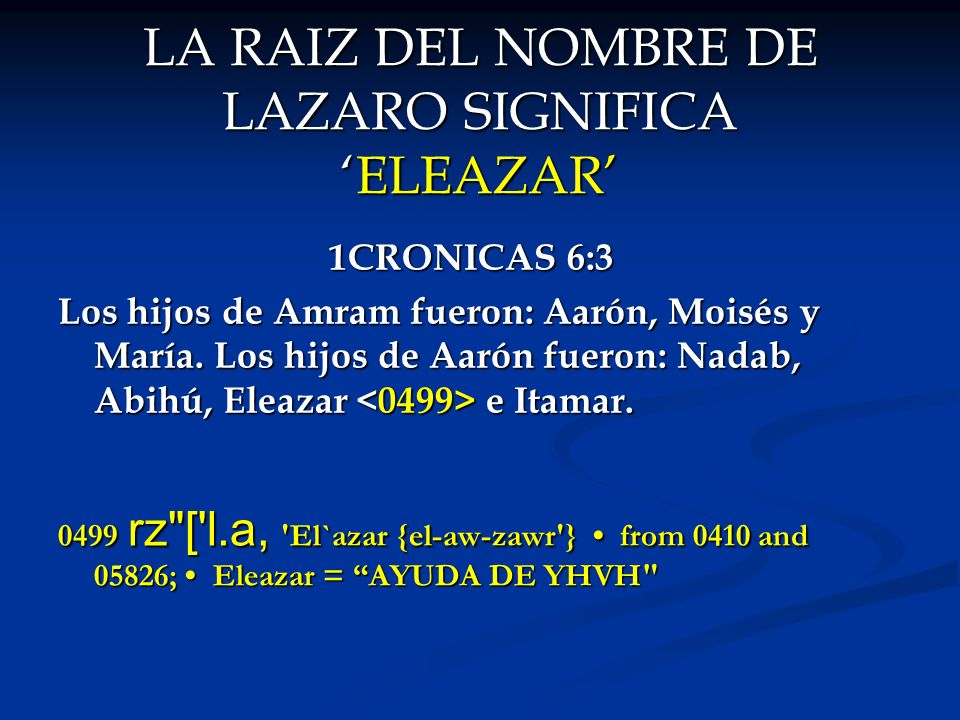 LA RAIZ DEL NOMBRE DE LAZARO SIGNIFICAELEAZAR 1CRONICAS 6:3 Los hijos de Amram fueron: Aarón, Moisés y María. Los hijos de Aarón fueron: Nadab, Abihú,