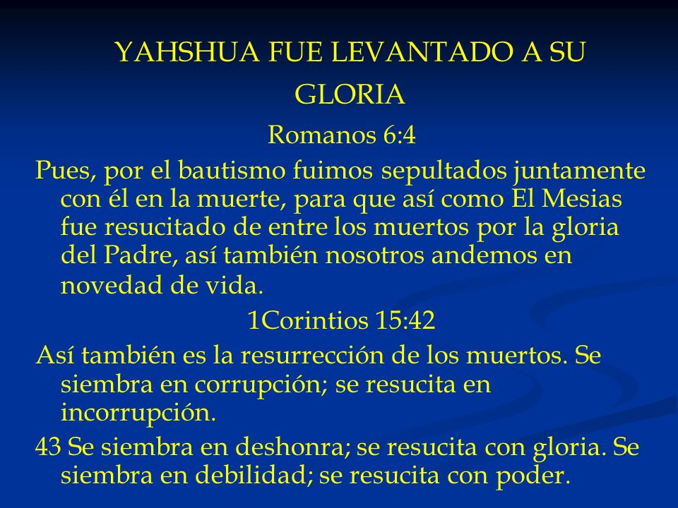 YAHSHUA FUE LEVANTADO A SU GLORIA Romanos 6:4 Pues, por el bautismo fuimos sepultados juntamente con él en la muerte, para que así como El Mesias fue
