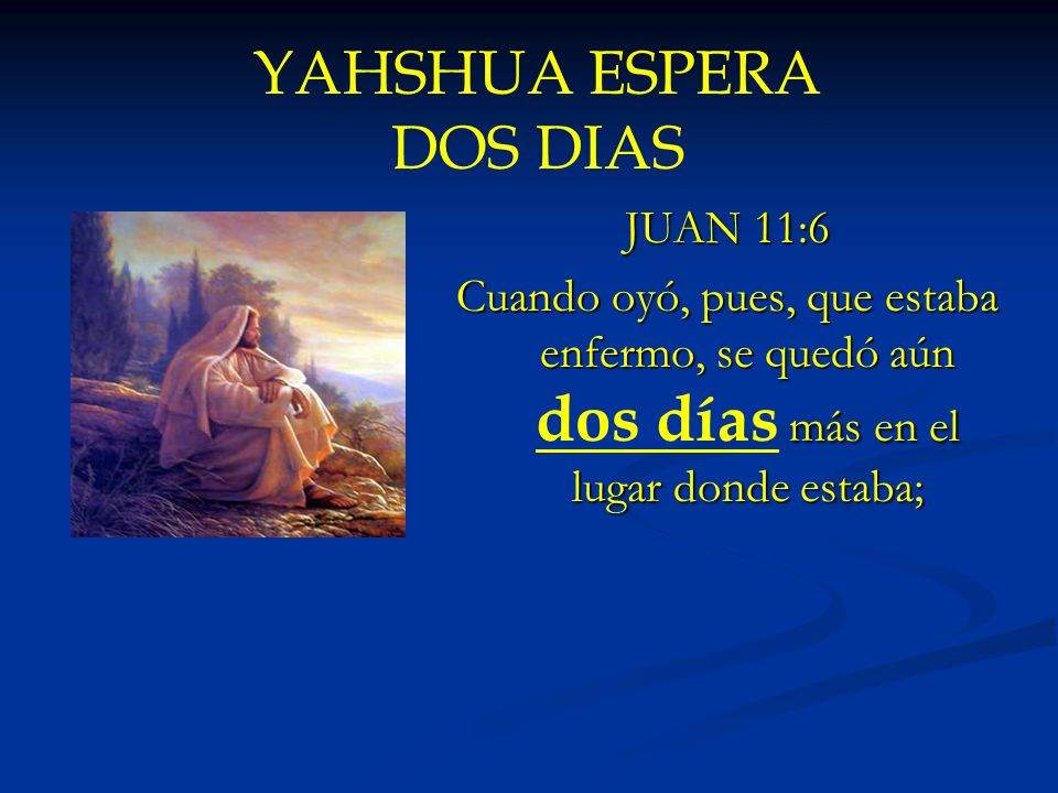 YAHSHUA ESPERA DOS DIAS JUAN 11:6 Cuando oyó, pues, que estaba enfermo, se quedó aún dos días más en el lugar donde estaba;