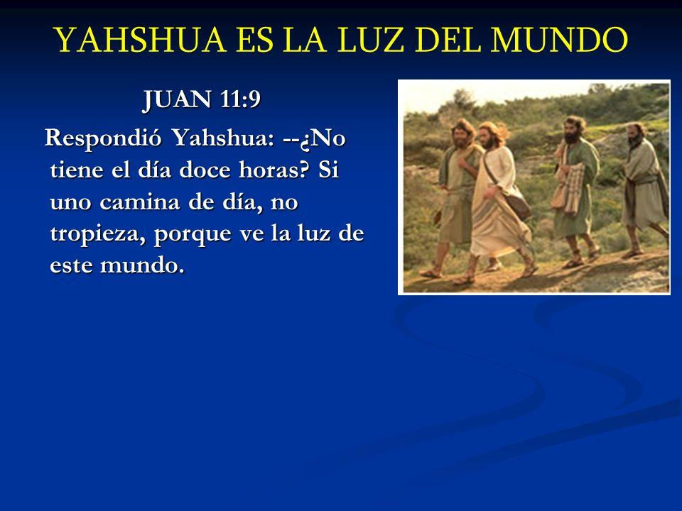 YAHSHUA ES LA LUZ DEL MUNDO JUAN 11:9 Respondió Yahshua: --¿No tiene el día doce horas? Si uno camina de día, no tropieza, porque ve la luz de este mu