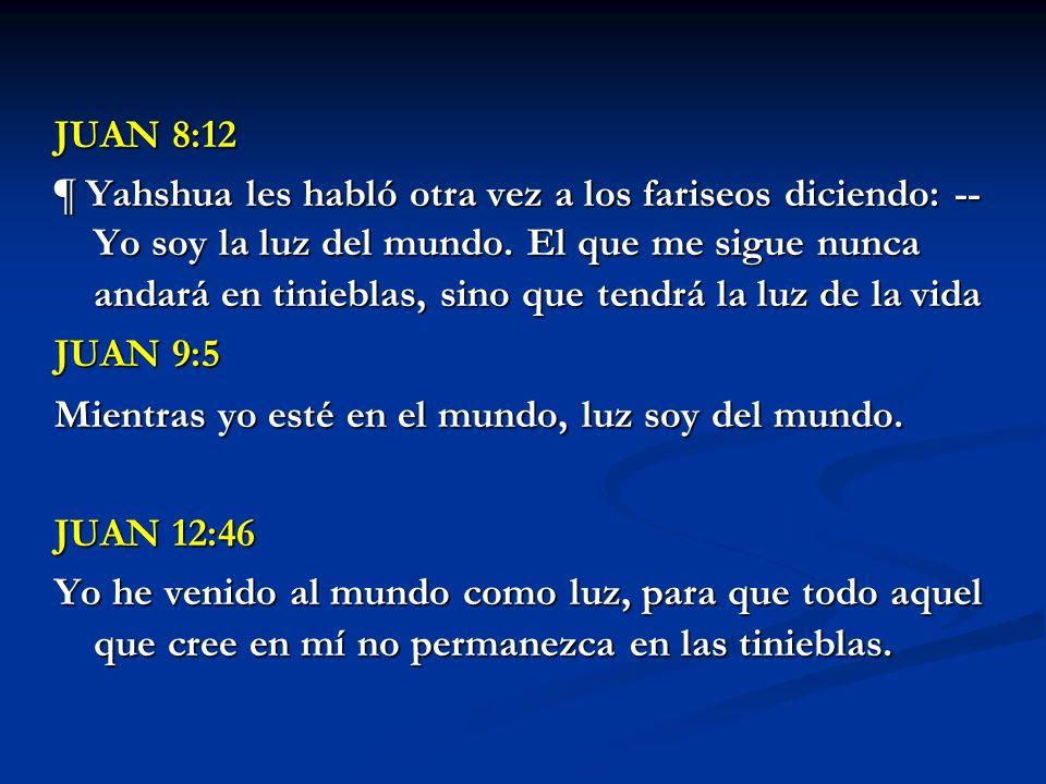 JUAN 8:12 ¶ Yahshua les habló otra vez a los fariseos diciendo: -- Yo soy la luz del mundo. El que me sigue nunca andará en tinieblas, sino que tendrá