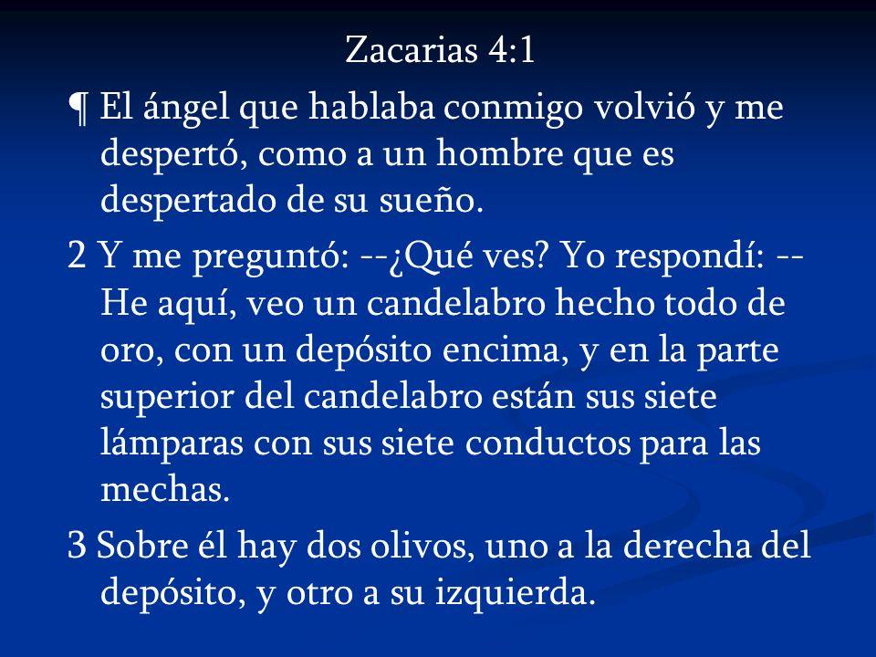 Zacarias 4:1 ¶ El ángel que hablaba conmigo volvió y me despertó, como a un hombre que es despertado de su sueño. 2 Y me preguntó: --¿Qué ves? Yo resp