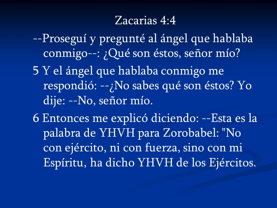 Zacarias 4:4 --Proseguí y pregunté al ángel que hablaba conmigo--: ¿Qué son éstos, señor mío? 5 Y el ángel que hablaba conmigo me respondió: --¿No sab