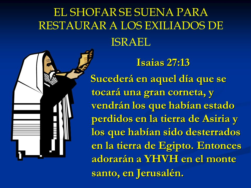 EL SHOFAR SE SUENA PARA RESTAURAR A LOS EXILIADOS DE ISRAEL Isaias 27:13 Sucederá en aquel día que se tocará una gran corneta, y vendrán los que había