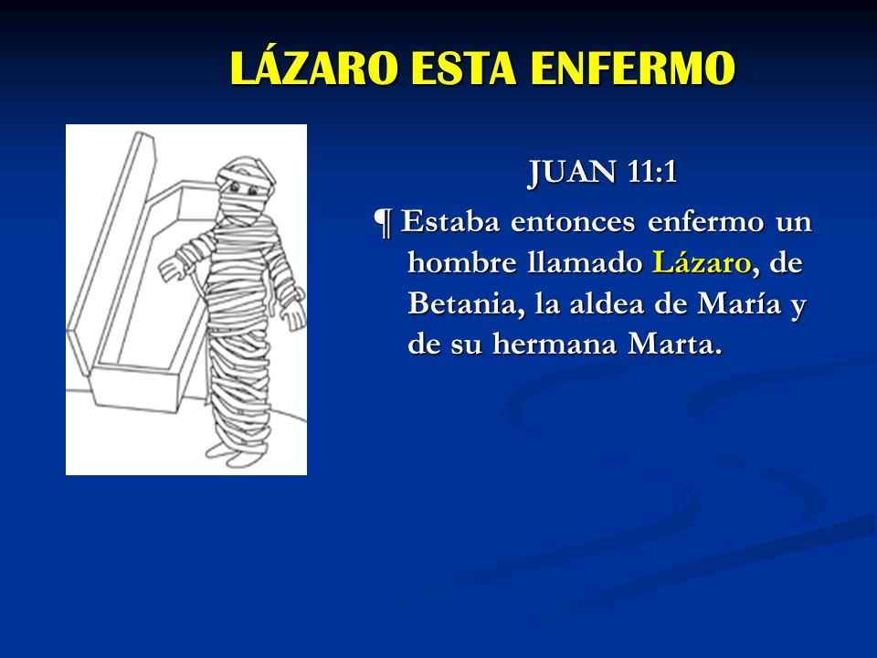 LÁZARO ESTA ENFERMO JUAN 11:1 ¶ Estaba entonces enfermo un hombre llamado Lázaro, de Betania, la aldea de María y de su hermana Marta.