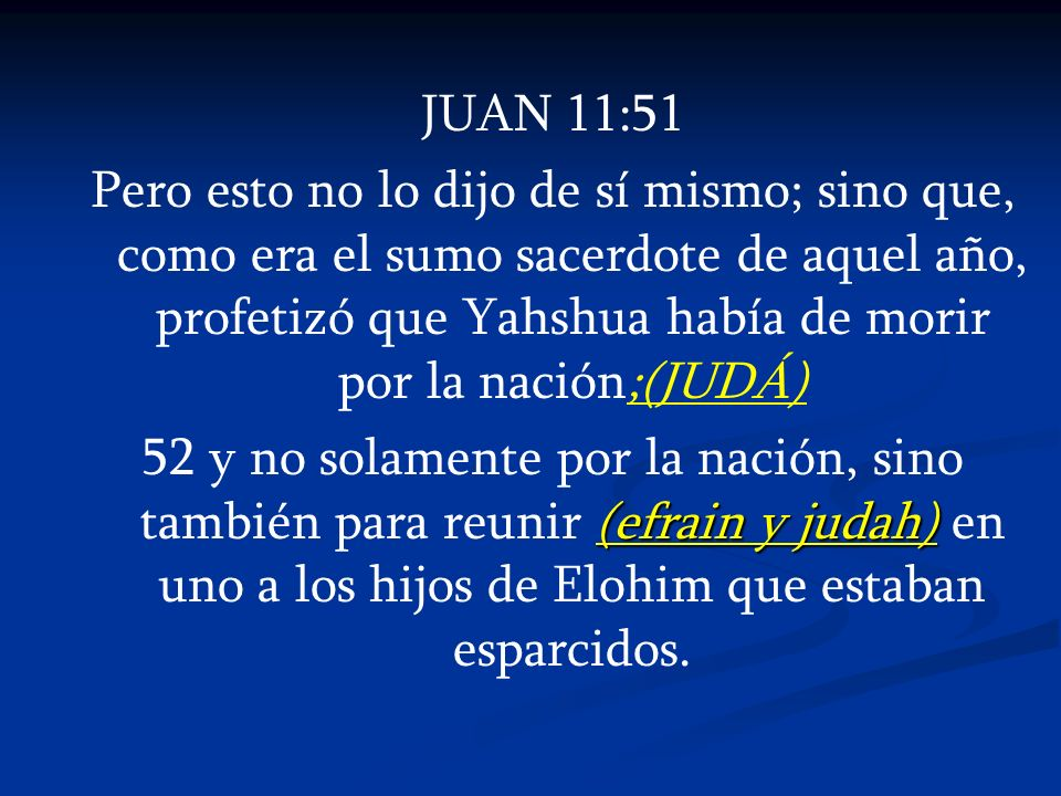 JUAN 11:51 Pero esto no lo dijo de sí mismo; sino que, como era el sumo sacerdote de aquel año, profetizó que Yahshua había de morir por la nación;(JU