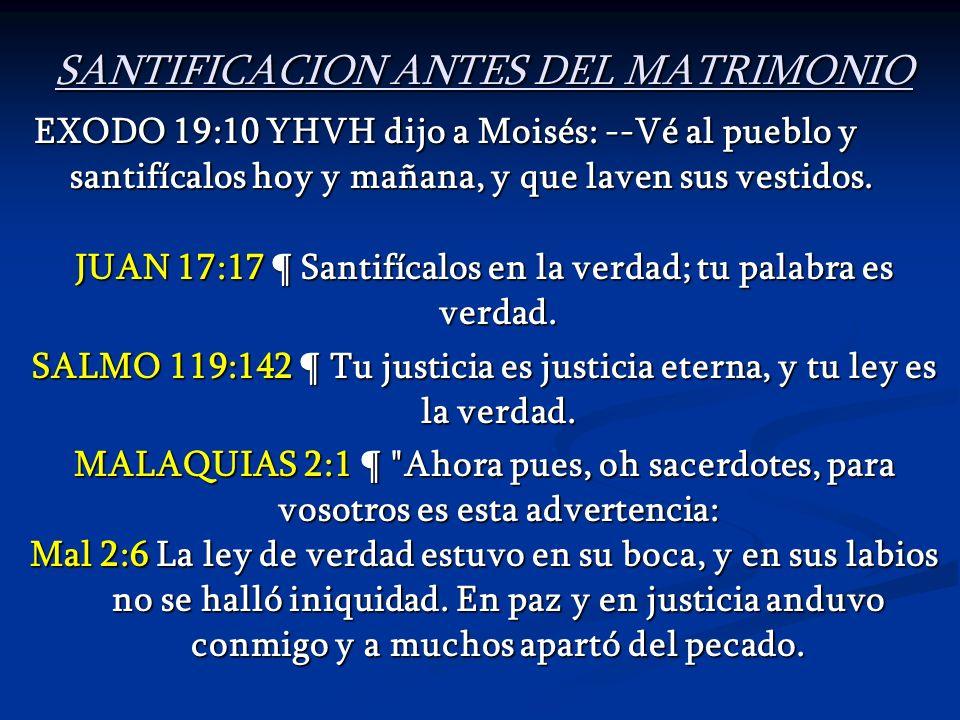 SANTIFICACION ANTES DEL MATRIMONIO EXODO 19:10 YHVH dijo a Moisés: --Vé al pueblo y santifícalos hoy y mañana, y que laven sus vestidos. JUAN 17:17 ¶