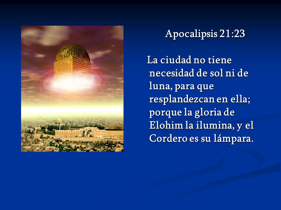 Apocalipsis 21:23 La ciudad no tiene necesidad de sol ni de luna, para que resplandezcan en ella; porque la gloria de Elohim la ilumina, y el Cordero