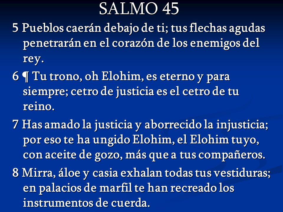 SALMO 45 SALMO 45 5 Pueblos caerán debajo de ti; tus flechas agudas penetrarán en el corazón de los enemigos del rey. 6 ¶ Tu trono, oh Elohim, es eter