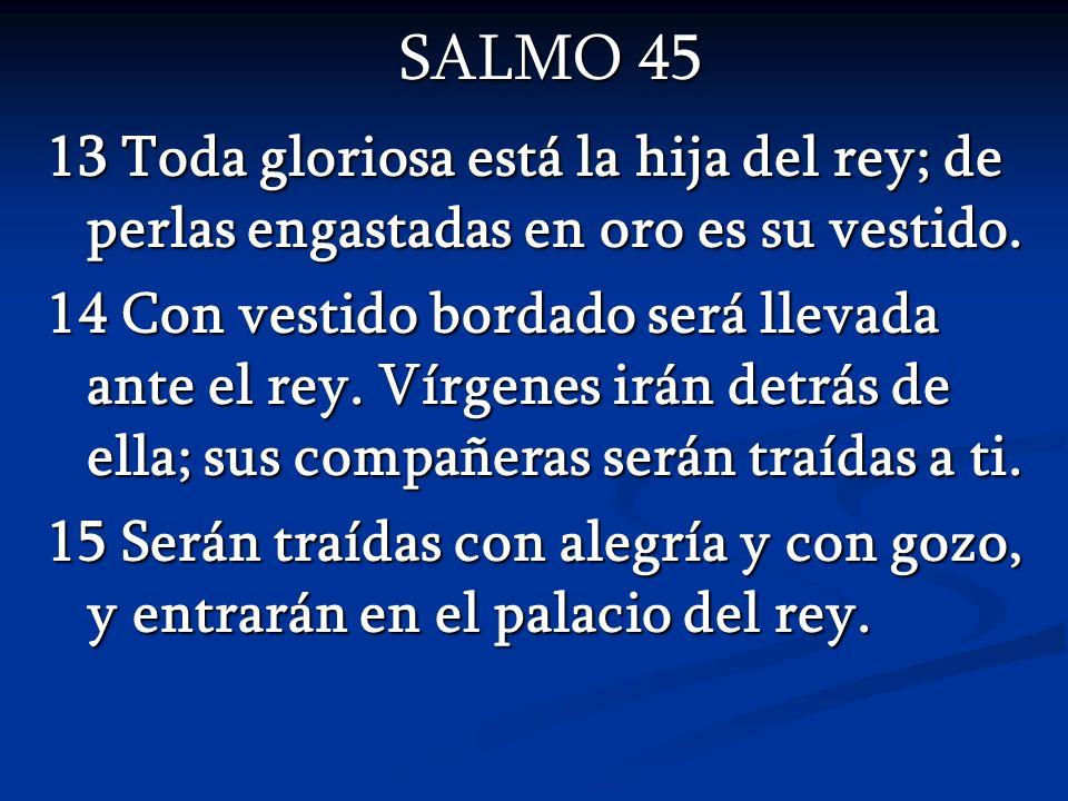 SALMO 45 13 Toda gloriosa está la hija del rey; de perlas engastadas en oro es su vestido. 14 Con vestido bordado será llevada ante el rey. Vírgenes i