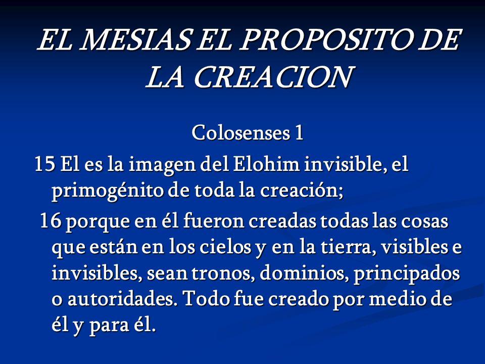EL MESIAS EL PROPOSITO DE LA CREACION Colosenses 1 15 El es la imagen del Elohim invisible, el primogénito de toda la creación; 16 porque en él fueron