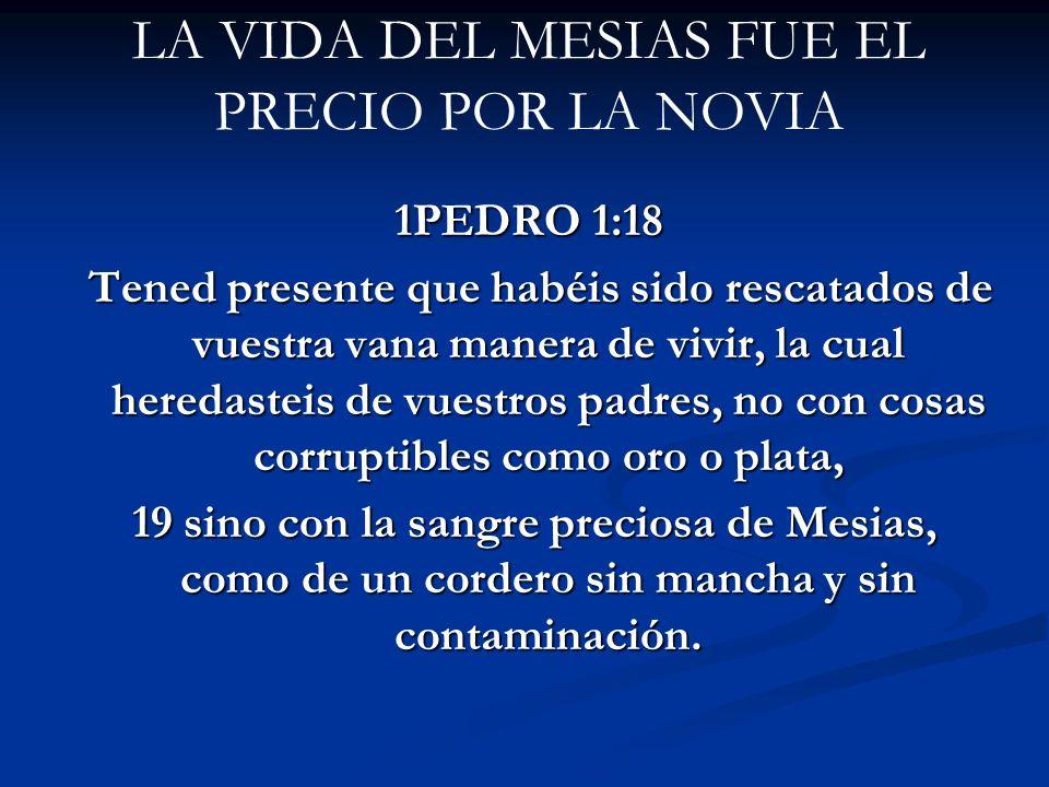 LA VIDA DEL MESIAS FUE EL PRECIO POR LA NOVIA 1PEDRO 1:18 Tened presente que habéis sido rescatados de vuestra vana manera de vivir, la cual heredaste
