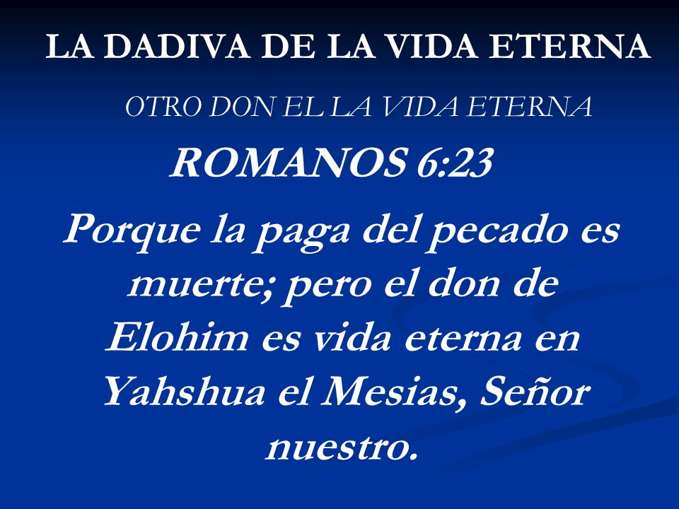 LA DADIVA DE LA VIDA ETERNA OTRO DON EL LA VIDA ETERNA ROMANOS 6:23 Porque la paga del pecado es muerte; pero el don de Elohim es vida eterna en Yahsh