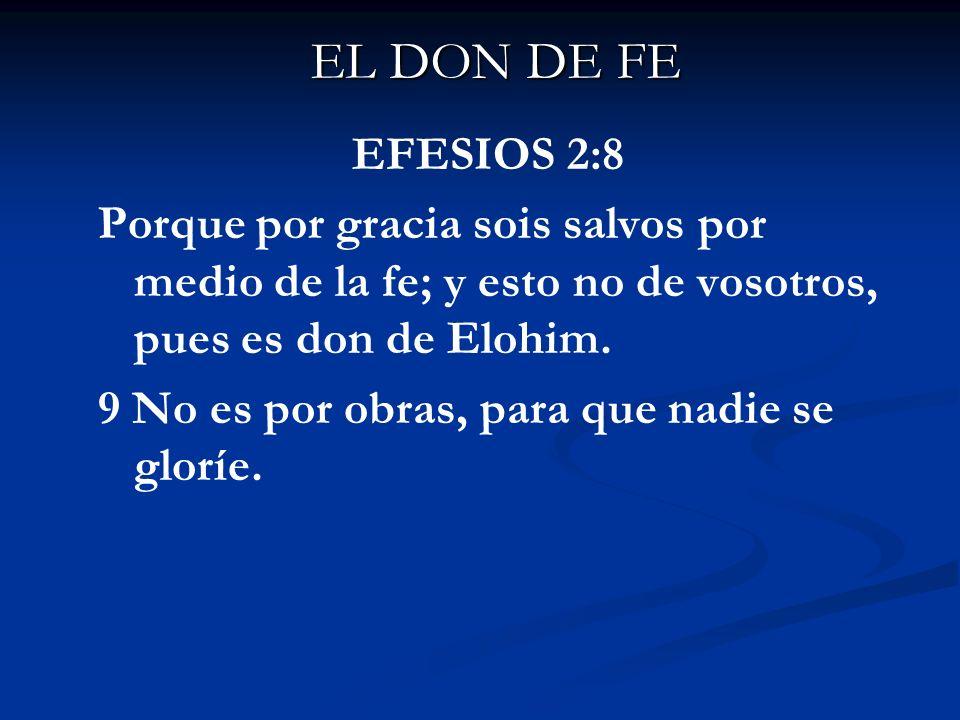EL DON DE FE EFESIOS 2:8 Porque por gracia sois salvos por medio de la fe; y esto no de vosotros, pues es don de Elohim. 9 No es por obras, para que n
