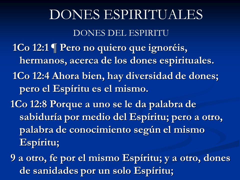 DONES ESPIRITUALES DONES DEL ESPIRITU 1Co 12:1 ¶ Pero no quiero que ignoréis, hermanos, acerca de los dones espirituales. 1Co 12:1 ¶ Pero no quiero qu