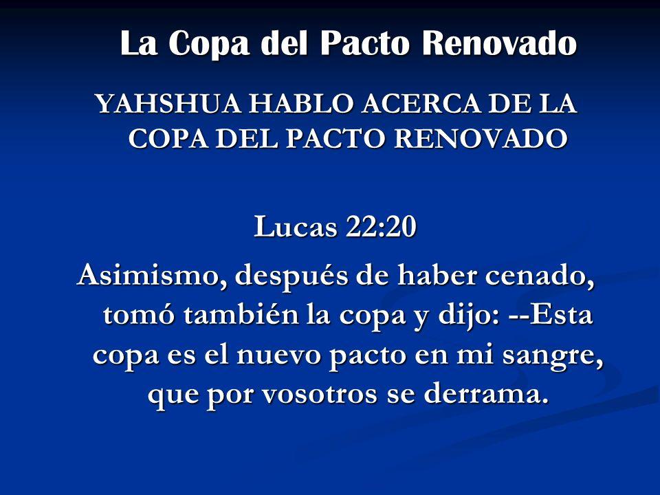 La Copa del Pacto Renovado La Copa del Pacto Renovado YAHSHUA HABLO ACERCA DE LA COPA DEL PACTO RENOVADO Lucas 22:20 Asimismo, después de haber cenado
