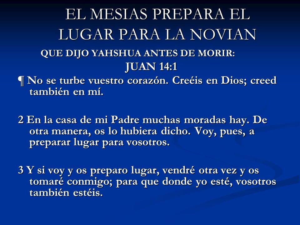 EL MESIAS PREPARA EL LUGAR PARA LA NOVIAN QUE DIJO YAHSHUA ANTES DE MORIR: QUE DIJO YAHSHUA ANTES DE MORIR: JUAN 14:1 ¶ No se turbe vuestro corazón. C