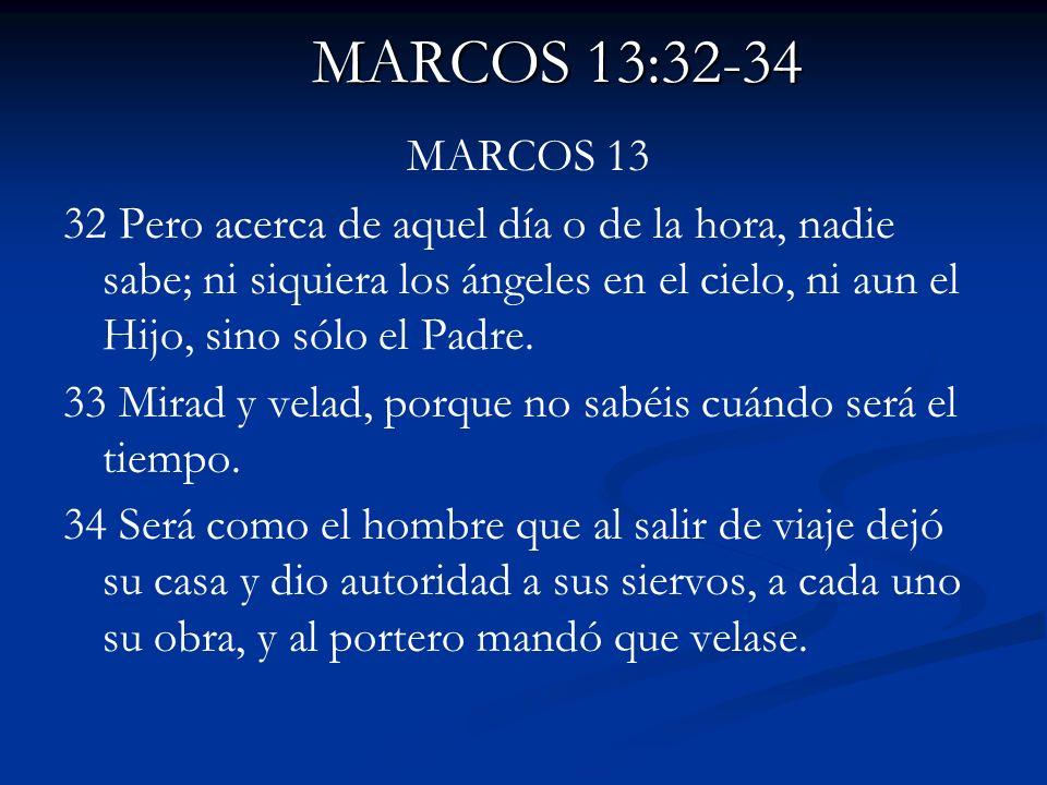 MARCOS 13:32-34 MARCOS 13 32 Pero acerca de aquel día o de la hora, nadie sabe; ni siquiera los ángeles en el cielo, ni aun el Hijo, sino sólo el Padr