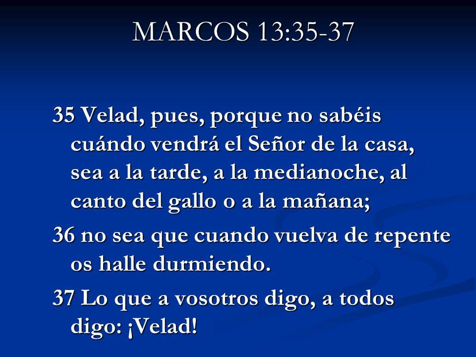 MARCOS 13:35-37 35 Velad, pues, porque no sabéis cuándo vendrá el Señor de la casa, sea a la tarde, a la medianoche, al canto del gallo o a la mañana;