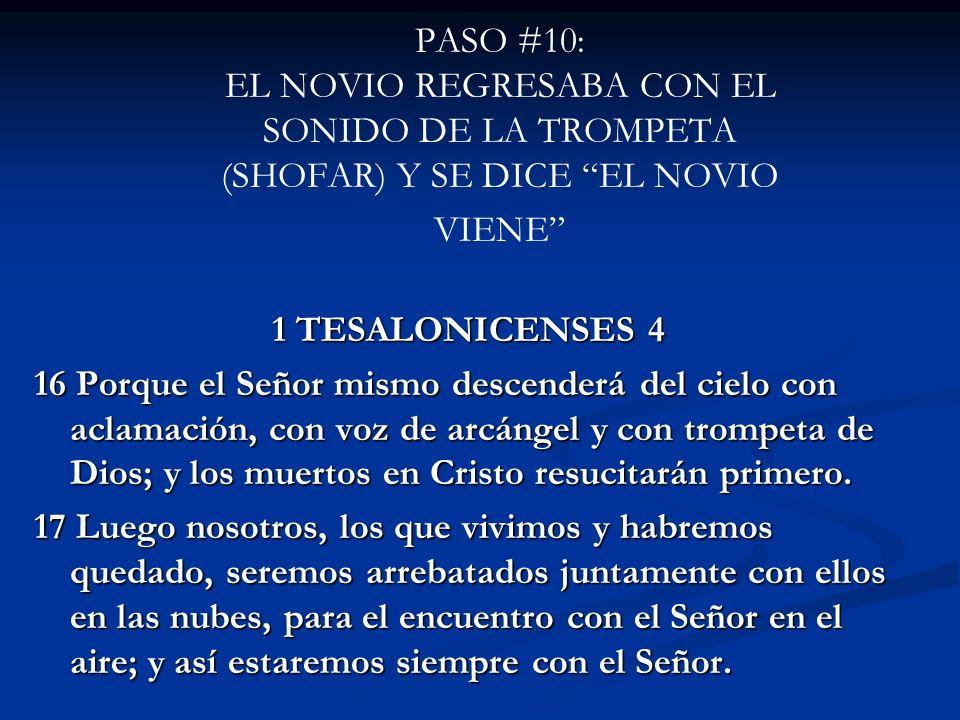 PASO #10: EL NOVIO REGRESABA CON EL SONIDO DE LA TROMPETA (SHOFAR) Y SE DICE EL NOVIO VIENE 1 TESALONICENSES 4 16 Porque el Señor mismo descenderá del