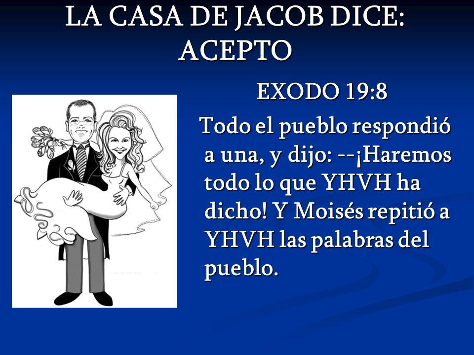 LA CASA DE JACOB DICE: ACEPTO EXODO 19:8 Todo el pueblo respondió a una, y dijo: --¡Haremos todo lo que YHVH ha dicho! Y Moisés repitió a YHVH las pal
