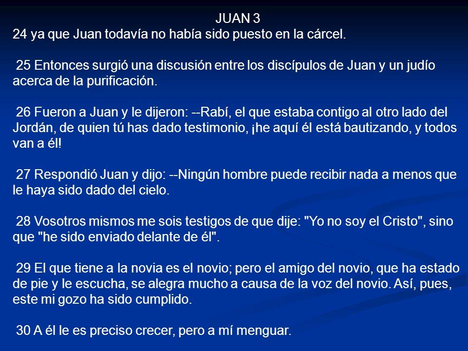 JUAN 3 24 ya que Juan todavía no había sido puesto en la cárcel. 25 Entonces surgió una discusión entre los discípulos de Juan y un judío acerca de la