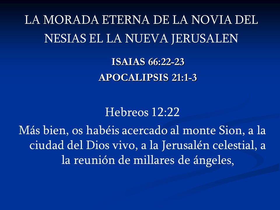 LA MORADA ETERNA DE LA NOVIA DEL NESIAS EL LA NUEVA JERUSALEN ISAIAS 66:22-23 ISAIAS 66:22-23 APOCALIPSIS 21:1-3 APOCALIPSIS 21:1-3 Hebreos 12:22 Más