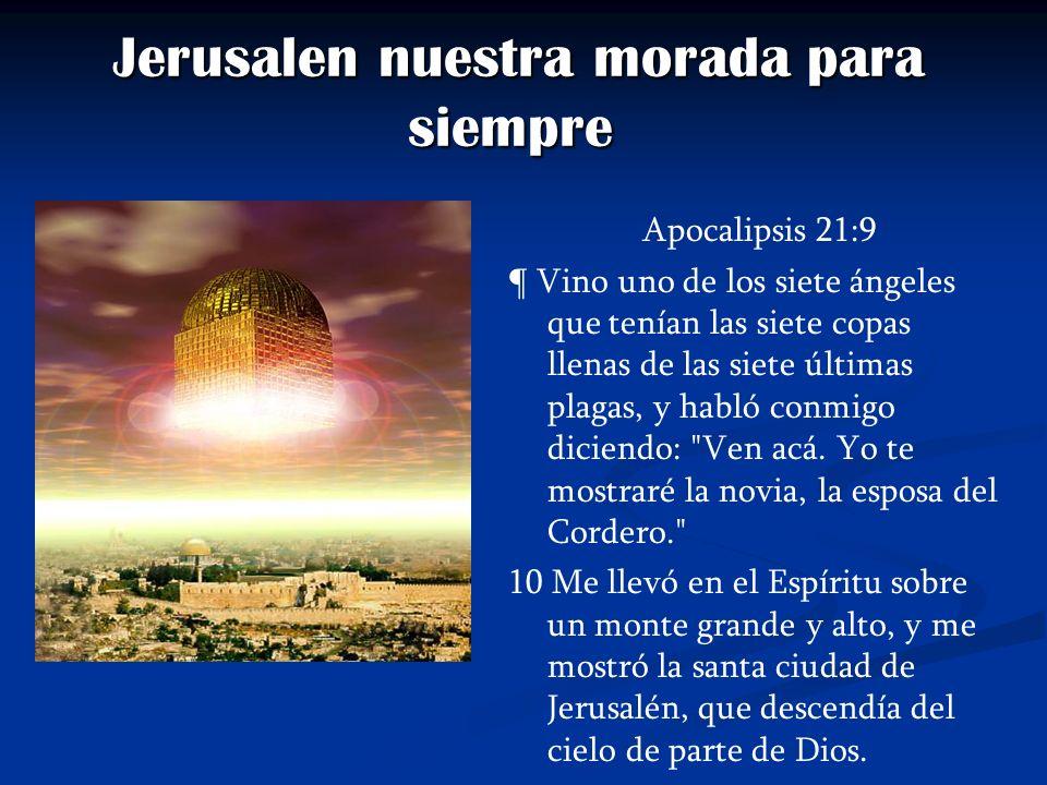Jerusalen nuestra morada para siempre Jerusalen nuestra morada para siempre Apocalipsis 21:9 ¶ Vino uno de los siete ángeles que tenían las siete copa