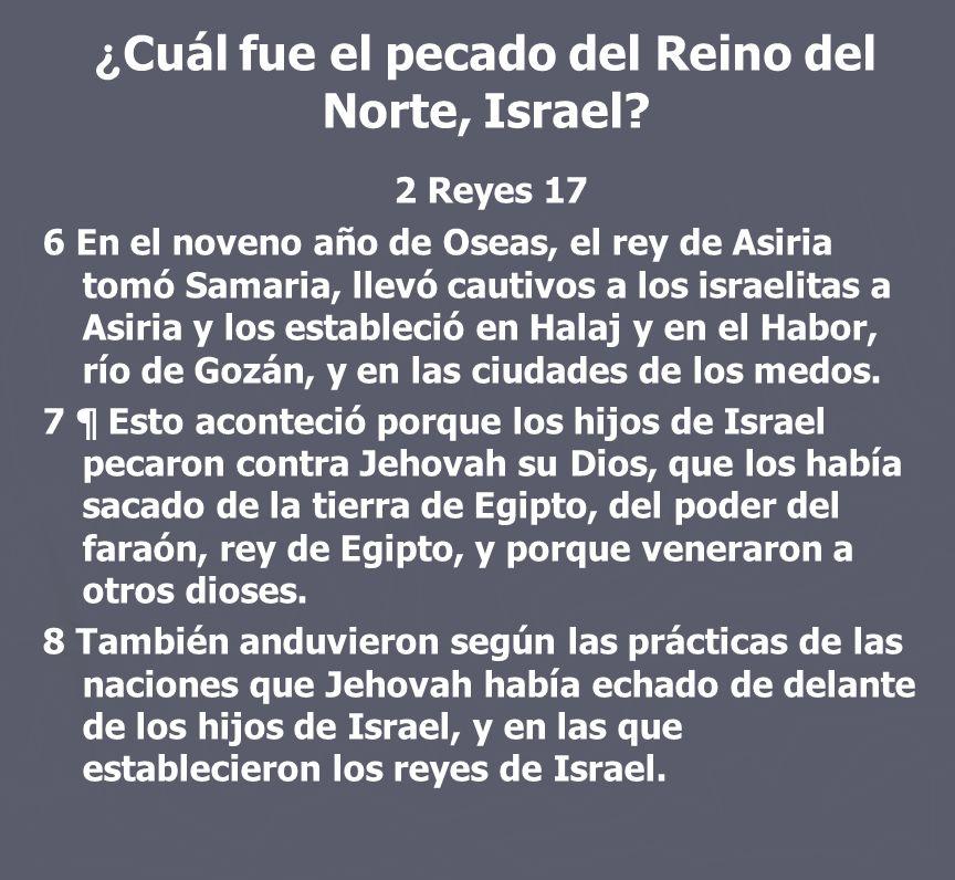 ¿ Cuál fue el pecado del Reino del Norte, Israel? 2 Reyes 17 6 En el noveno año de Oseas, el rey de Asiria tomó Samaria, llevó cautivos a los israelit