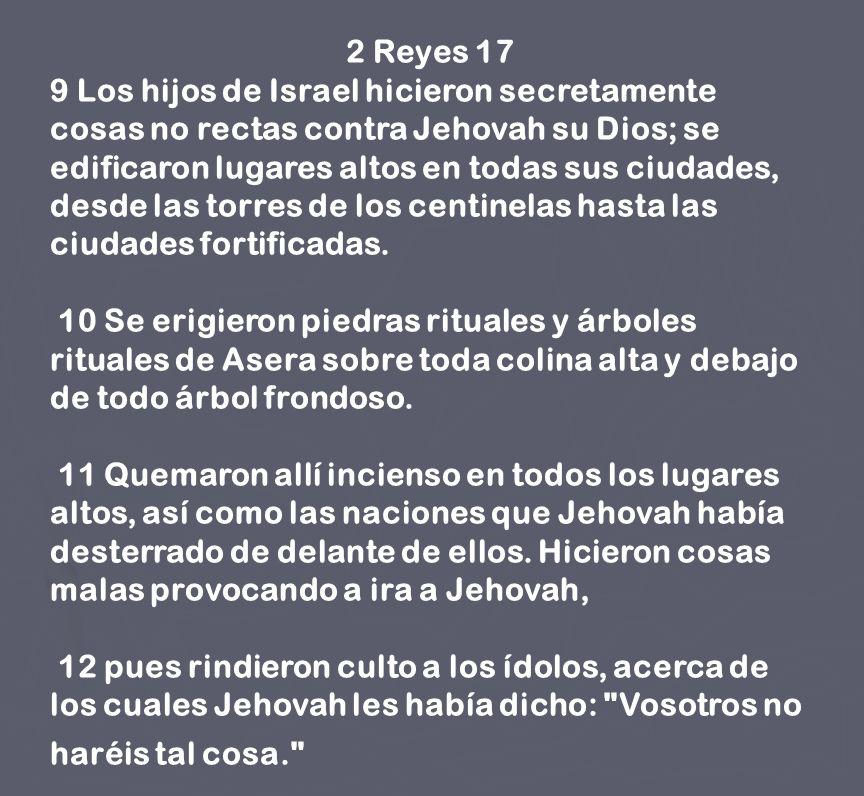 2 Reyes 17 9 Los hijos de Israel hicieron secretamente cosas no rectas contra Jehovah su Dios; se edificaron lugares altos en todas sus ciudades, desd