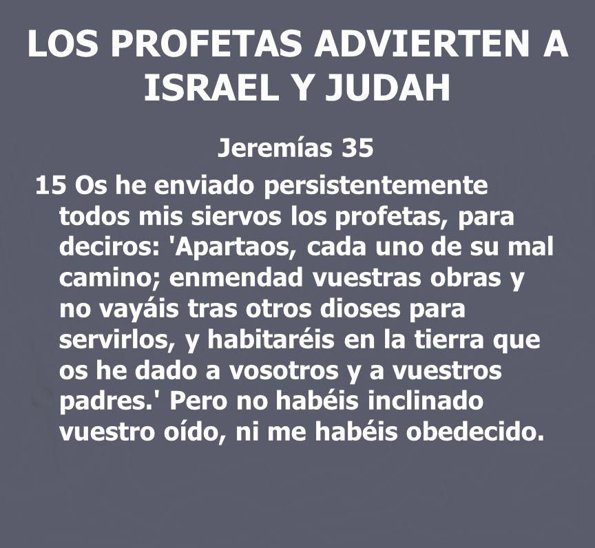 LOS PROFETAS ADVIERTEN A ISRAEL Y JUDAH Jeremías 35 15 Os he enviado persistentemente todos mis siervos los profetas, para deciros: 'Apartaos, cada un