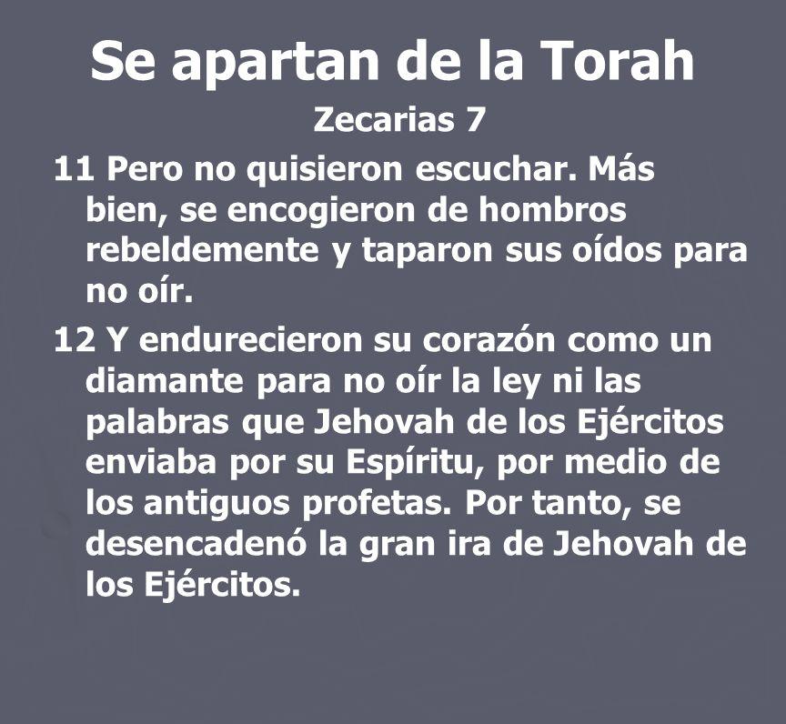 Se apartan de la Torah Zecarias 7 11 Pero no quisieron escuchar. Más bien, se encogieron de hombros rebeldemente y taparon sus oídos para no oír. 12 Y