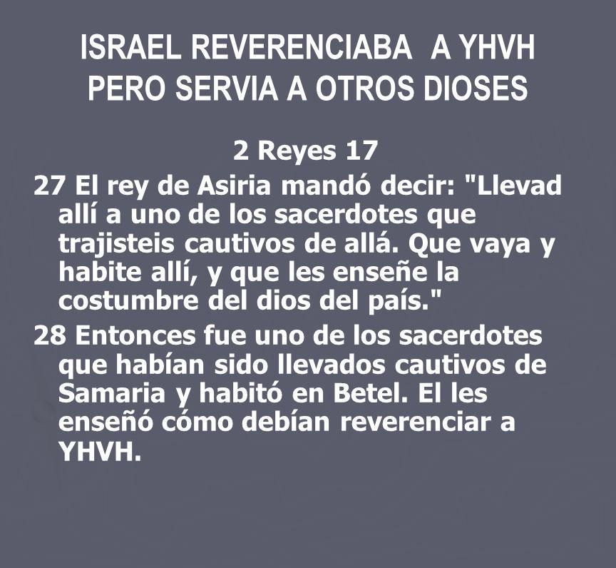 ISRAEL REVERENCIABA A YHVH PERO SERVIA A OTROS DIOSES 2 Reyes 17 27 El rey de Asiria mandó decir: