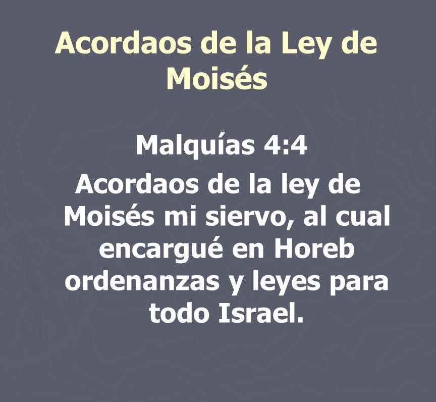 Acordaos de la Ley de Moisés Malquías 4:4 Acordaos de la ley de Moisés mi siervo, al cual encargué en Horeb ordenanzas y leyes para todo Israel.