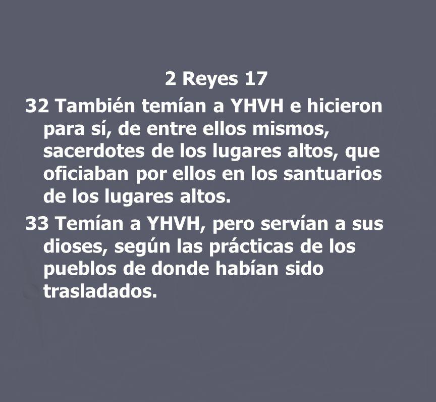 2 Reyes 17 32 También temían a YHVH e hicieron para sí, de entre ellos mismos, sacerdotes de los lugares altos, que oficiaban por ellos en los santuar