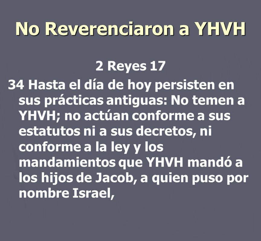 No Reverenciaron a YHVH 2 Reyes 17 34 Hasta el día de hoy persisten en sus prácticas antiguas: No temen a YHVH; no actúan conforme a sus estatutos ni