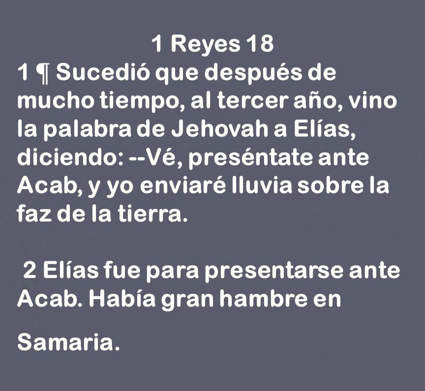 1 Reyes 18 1 ¶ Sucedió que después de mucho tiempo, al tercer año, vino la palabra de Jehovah a Elías, diciendo: --Vé, preséntate ante Acab, y yo envi