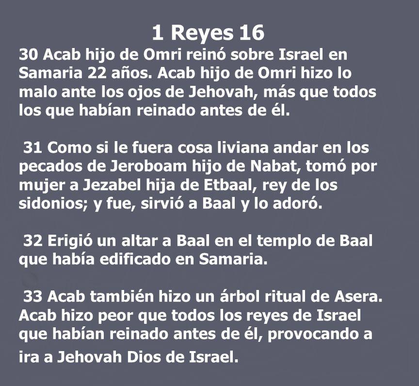 1 Reyes 16 30 Acab hijo de Omri reinó sobre Israel en Samaria 22 años. Acab hijo de Omri hizo lo malo ante los ojos de Jehovah, más que todos los que