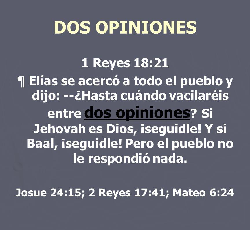 DOS OPINIONES 1 Reyes 18:21 ¶ Elías se acercó a todo el pueblo y dijo: --¿Hasta cuándo vacilaréis entre dos opiniones ? Si Jehovah es Dios, ¡seguidle!