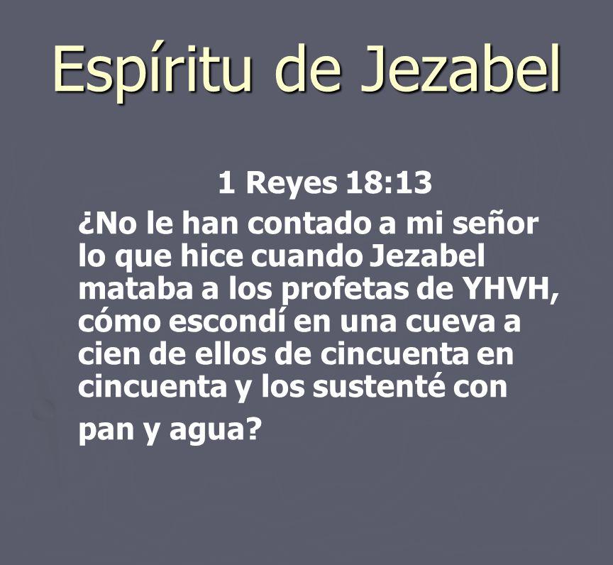 Espíritu de Jezabel 1 Reyes 18:13 ¿No le han contado a mi señor lo que hice cuando Jezabel mataba a los profetas de YHVH, cómo escondí en una cueva a