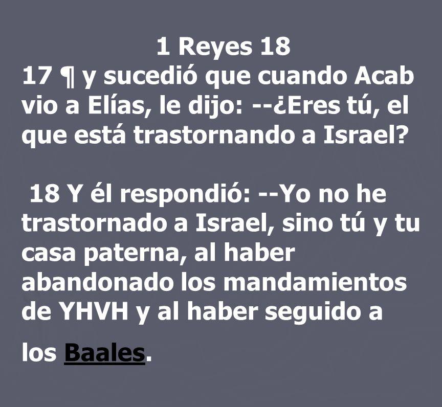 1 Reyes 18 17 ¶ y sucedió que cuando Acab vio a Elías, le dijo: --¿Eres tú, el que está trastornando a Israel? 18 Y él respondió: --Yo no he trastorna