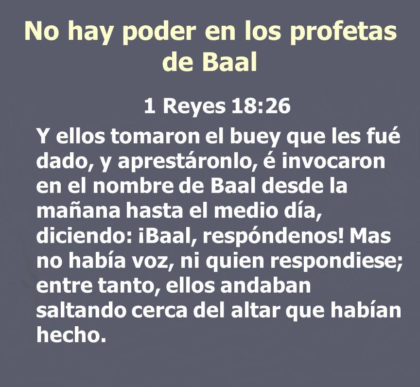 No hay poder en los profetas de Baal 1 Reyes 18:26 Y ellos tomaron el buey que les fué dado, y aprestáronlo, é invocaron en el nombre de Baal desde la