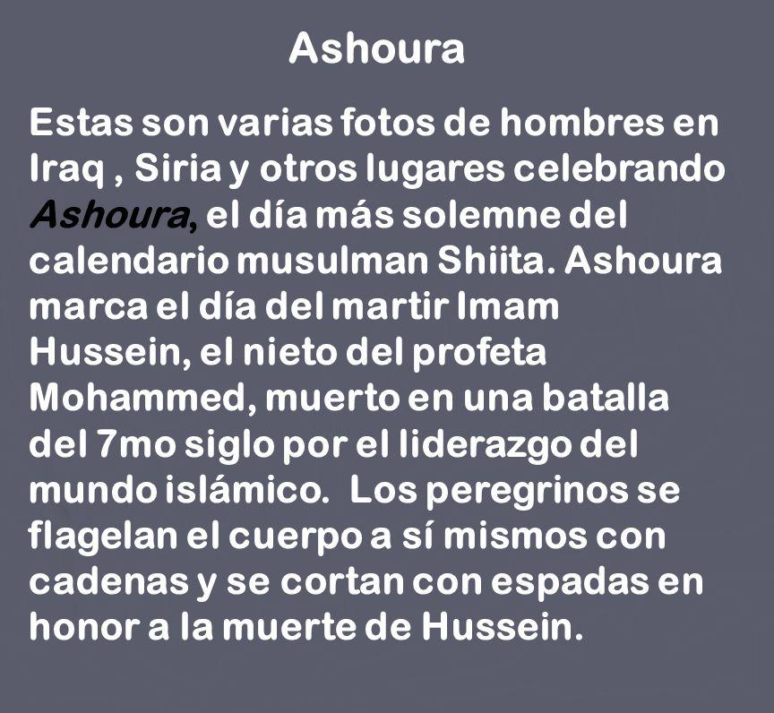 Ashoura Estas son varias fotos de hombres en Iraq, Siria y otros lugares celebrando Ashoura, el día más solemne del calendario musulman Shiita. Ashour