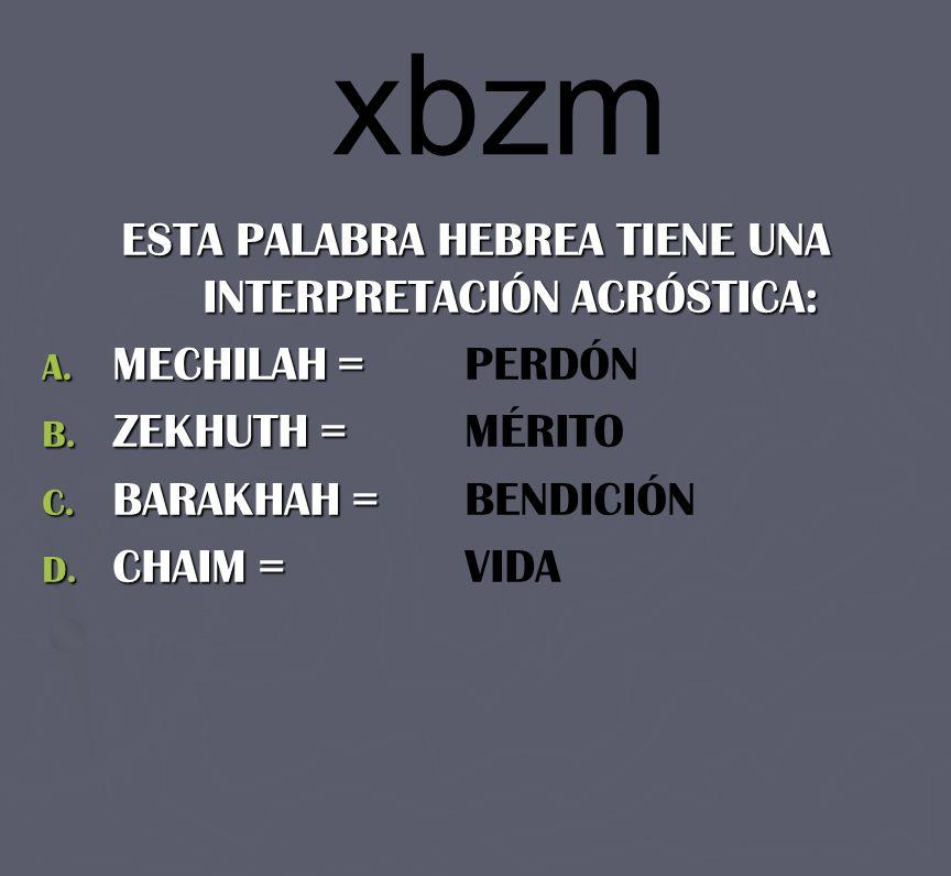 xbzm ESTA PALABRA HEBREA TIENE UNA INTERPRETACIÓN ACRÓSTICA: A. MECHILAH = A. MECHILAH = PERDÓN B. ZEKHUTH = B. ZEKHUTH = MÉRITO C. BARAKHAH = C. BARA